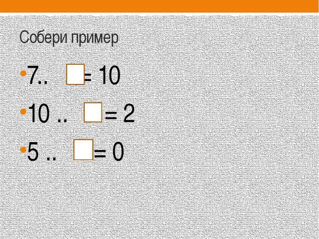 Собери пример 7.. = 10 10 .. = 2 5 .. = 0