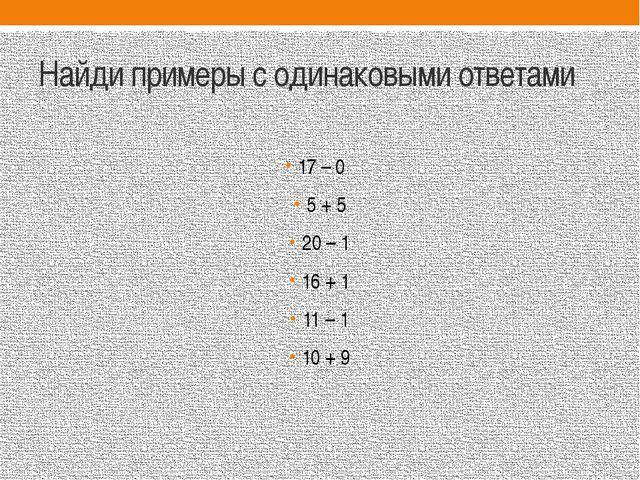 Найди примеры с одинаковыми ответами 17 – 0 5 + 5 20 – 1 16 + 1 11 – 1 10 + 9