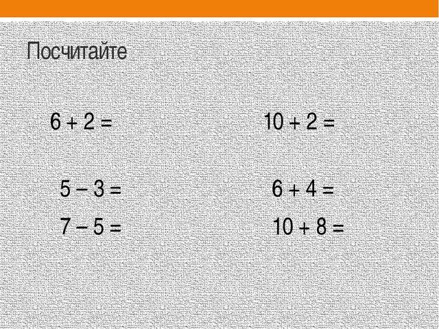 Посчитайте 6 + 2 = 10 + 2 = 5 – 3 = 6 + 4 = 7 – 5 = 10 + 8 =