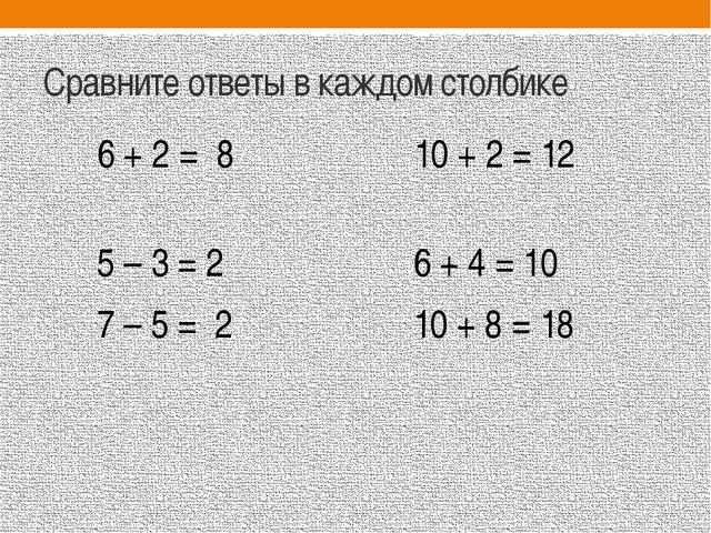 Сравните ответы в каждом столбике 6 + 2 = 8 10 + 2 = 12 5 – 3 = 2 6 + 4 = 10...