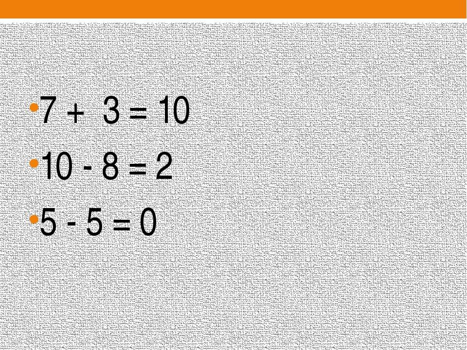 7 + 3 = 10 10 - 8 = 2 5 - 5 = 0