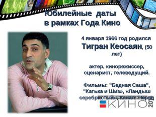 Юбилейные даты в рамках Года Кино 4 января 1966 год родился Тигран Кеосаян,