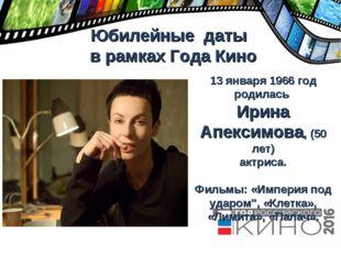 Юбилейные даты в рамках Года Кино 13 января 1966 год родилась Ирина Апексимо