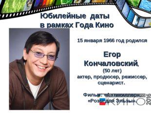 Юбилейные даты в рамках Года Кино 15 января 1966 год родился Егор Кончаловск
