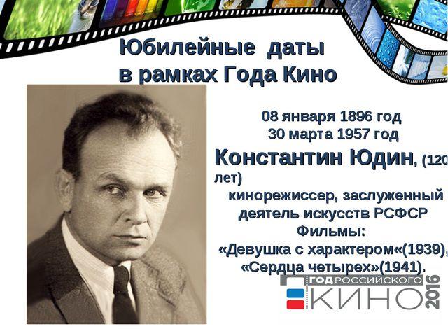 Юбилейные даты в рамках Года Кино 08 января 1896 год 30 марта 1957 год Конст...