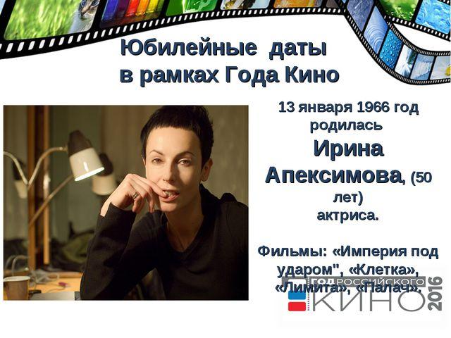 Юбилейные даты в рамках Года Кино 13 января 1966 год родилась Ирина Апексимо...