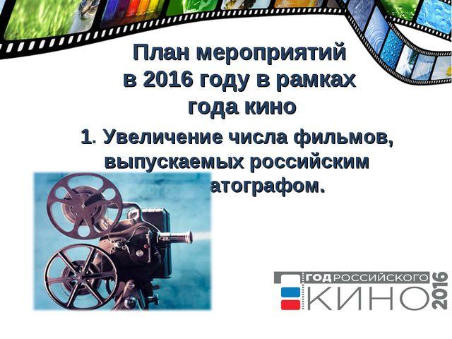 План мероприятий в 2016 году в рамках года кино 1. Увеличение числа фильмов,...