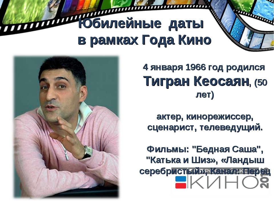 Юбилейные даты в рамках Года Кино 4 января 1966 год родился Тигран Кеосаян,...