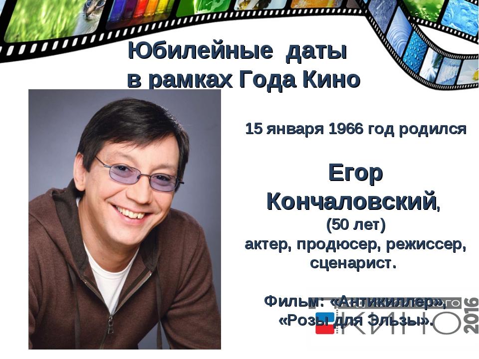 Юбилейные даты в рамках Года Кино 15 января 1966 год родился Егор Кончаловск...