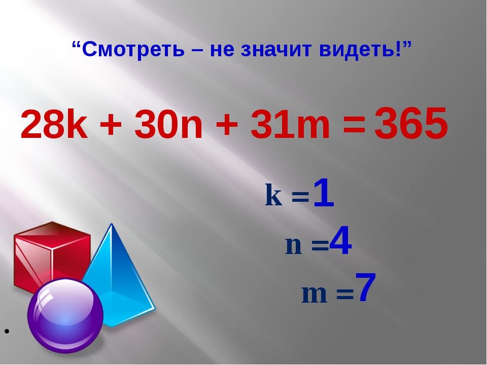 """""""Смотреть – не значит видеть!"""" k = n = m = 1 4 7 365 28k + 30n + 31m ="""