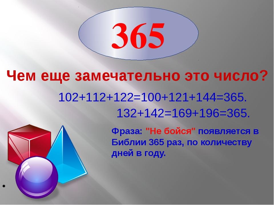 Чем еще замечательно это число? 102+112+122=100+121+144=365. 132+142=169+196...