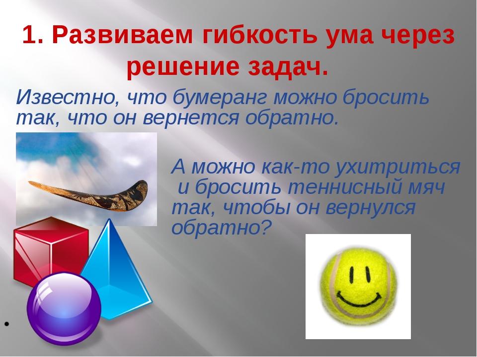 1. Развиваем гибкость ума через решение задач. Известно, что бумеранг можно...