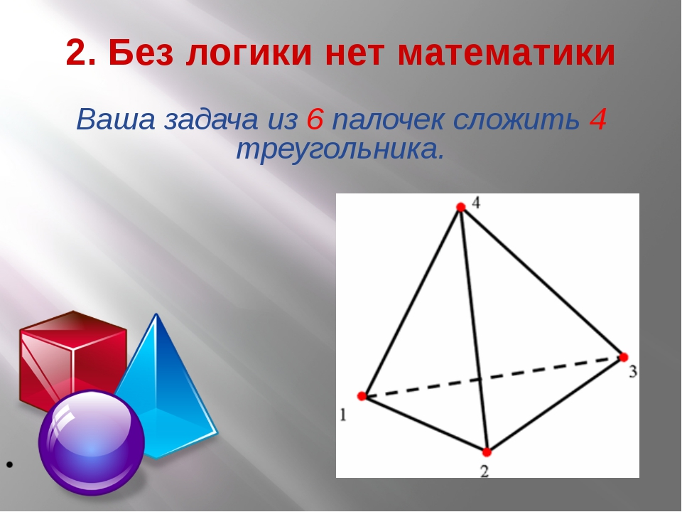 2. Без логики нет математики Ваша задача из 6 палочек сложить 4 треугольника.