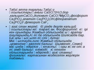 Табиғатта таралуы.Табиғи қосылыстары:ғаныш CaSO4*2H2O,бор ,кальцитCaCO3,долом