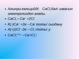 Алынуы:кальцийдің СаСІ2 балқымасын электролиздеп алады. CaCI2↔Ca2+ +2CI- K(-)