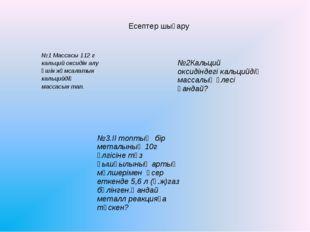 Есептер шығару №1 Массасы 112 г кальций оксидін алу үшін жұмсалатын кальцийді