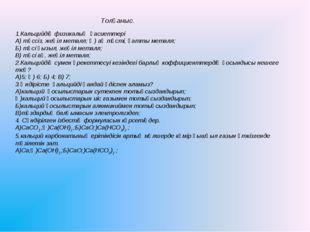 Толғаныс. 1.Кальцийдің физикалық қасиеттері А) түссіз, жеңіл металл; Ә) ақ тү