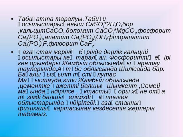 Табиғатта таралуы.Табиғи қосылыстары:ғаныш CaSO4*2H2O,бор ,кальцитCaCO3,долом...