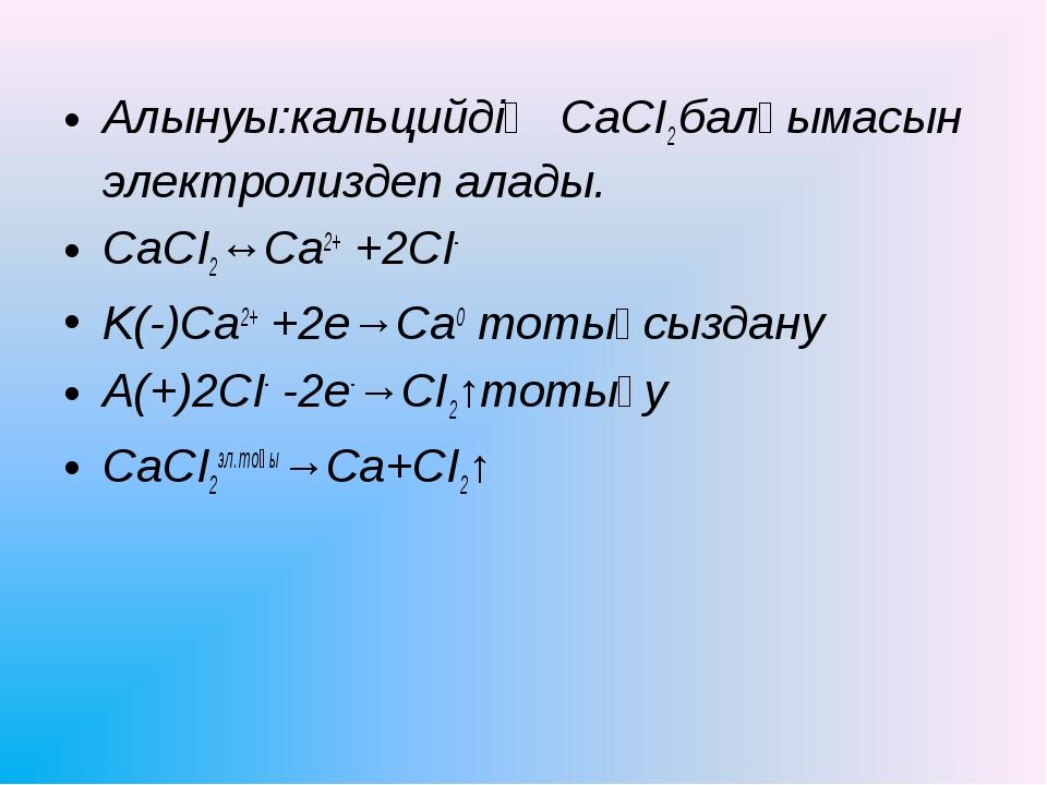 Алынуы:кальцийдің СаСІ2 балқымасын электролиздеп алады. CaCI2↔Ca2+ +2CI- K(-)...