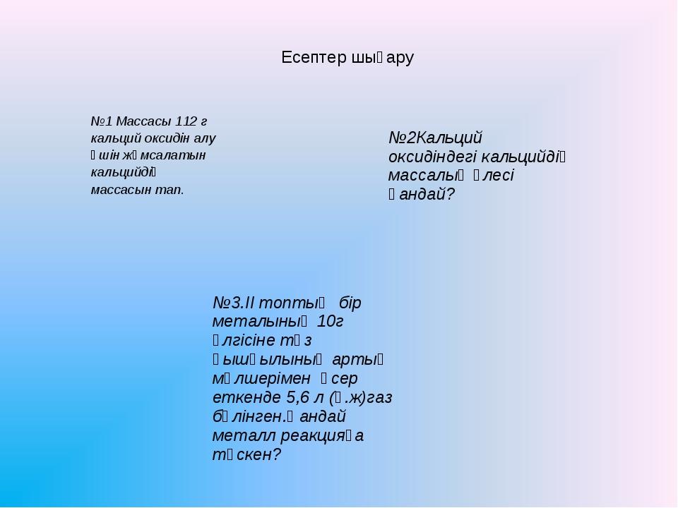 Есептер шығару №1 Массасы 112 г кальций оксидін алу үшін жұмсалатын кальцийді...