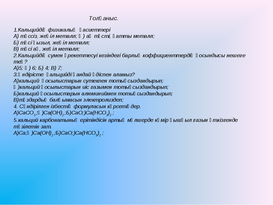 Толғаныс. 1.Кальцийдің физикалық қасиеттері А) түссіз, жеңіл металл; Ә) ақ тү...