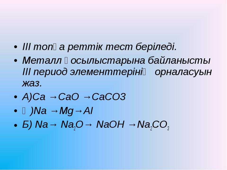 ІІІ топқа реттік тест беріледі. Металл қосылыстарына байланысты ІІІ период эл...