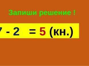 Запиши решение ! 7 - 2 = 5 (кн.)
