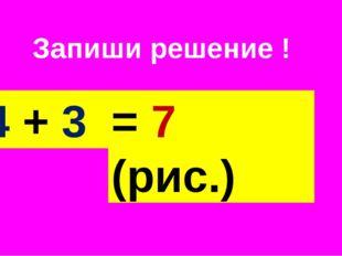 Запиши решение ! 4 + 3 = 7 (рис.)