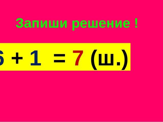 Запиши решение ! 6 + 1 = 7 (ш.)
