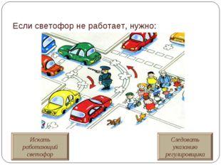 Если светофор не работает, нужно: Искать работающий светофор Следовать указан