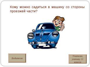 Кому можно садиться в машину со стороны проезжей части? Водителю Учителю, уче