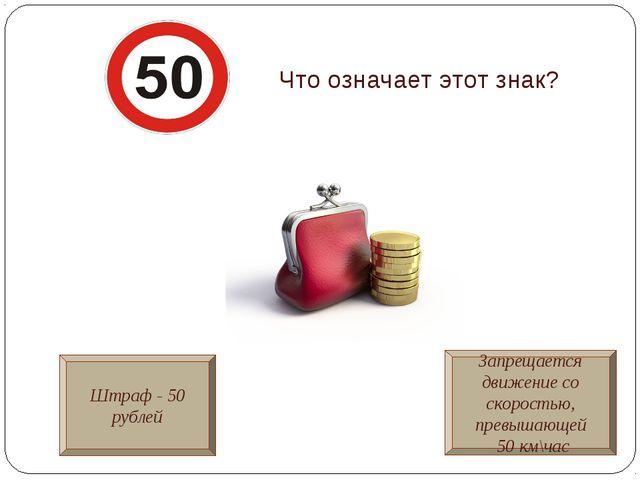 Что означает этот знак? Штраф - 50 рублей Запрещается движение со скоростью,...