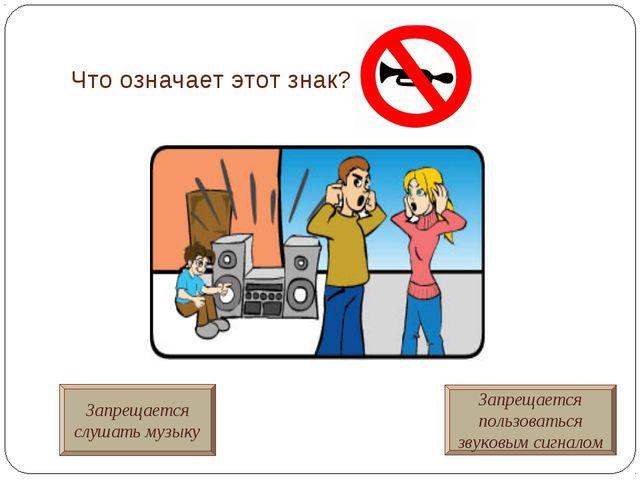 Что означает этот знак? Запрещается слушать музыку Запрещается пользоваться з...