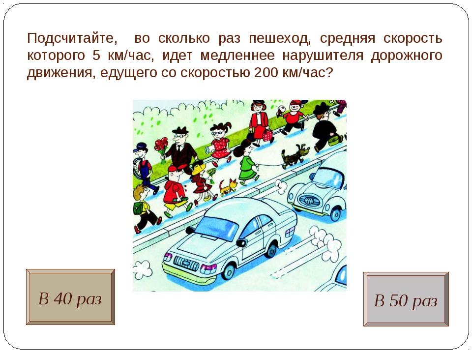 Подсчитайте, во сколько раз пешеход, средняя скорость которого 5 км/час, идет...