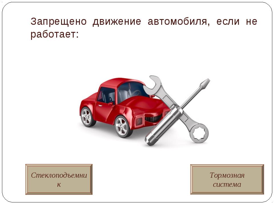 Запрещено движение автомобиля, если не работает: Стеклоподъемник Тормозная си...