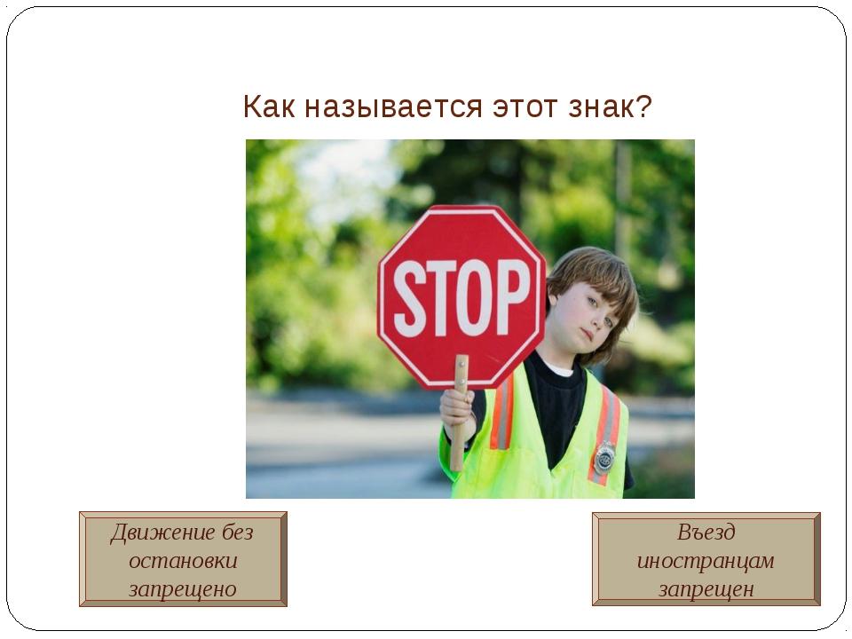 Как называется этот знак? Движение без остановки запрещено Въезд иностранцам...