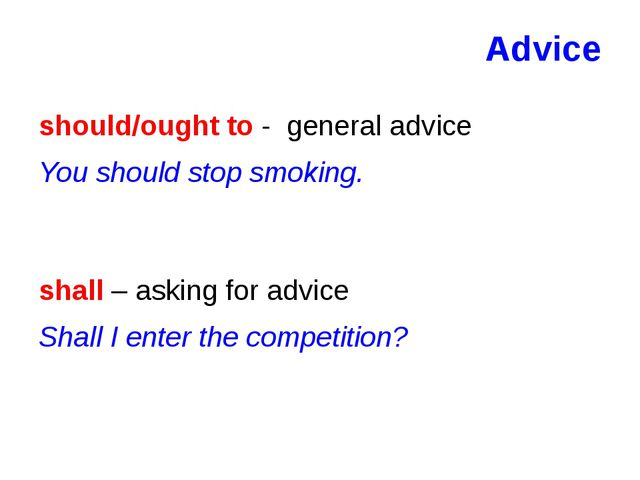 Advice should/ought to - general advice You should stop smoking. shall – aski...