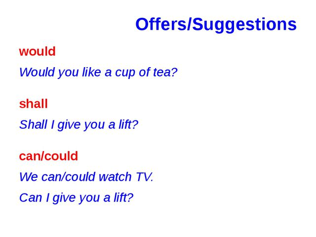 Offers/Suggestions would Would you like a cup of tea? shall Shall I give you...