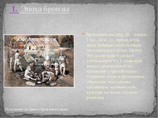 1. Эпоха бронзы Бронзовый век (сер. III - начало I тыс. до н. э.) - время,