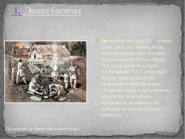 1. Эпоха бронзы Бронзовый век (сер. III - начало I тыс. до н. э.) - время,...