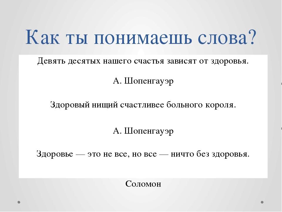 Как ты понимаешь слова? Девять десятых нашего счастья зависят от здоровья. А....
