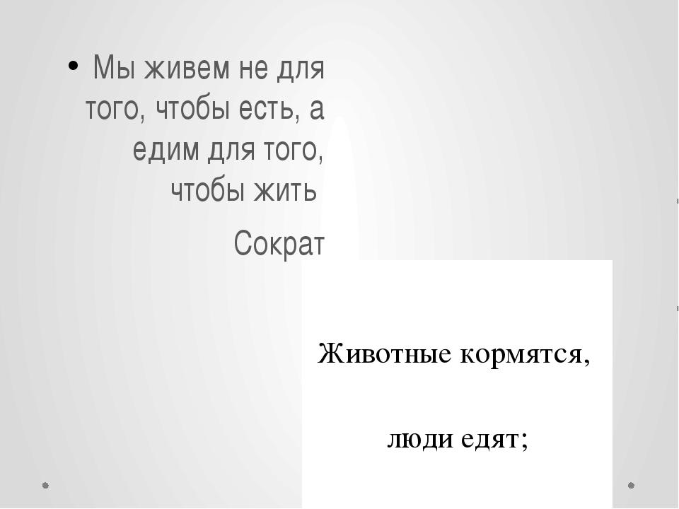 Мы живем не для того, чтобы есть, а едим для того, чтобы жить Сократ Животны...