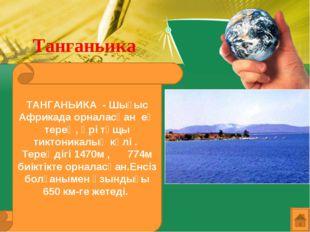 Танганьика ТАНГАНЬИКА - Шығыс Африкада орналасқан ең терең, әрі тұщы тиктоник