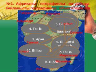 №1. Африканың географиялық жағдайына байланысты географиялық объектілерін ата