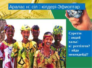 Аралас нәсіл өкілдері-Эфиоптар Суретте қандай халық көрсетілген? Қайда мекенд