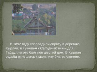 В 1892 году спровадили сироту в деревню Кырлай, в сыновья к Сагъди-абзый – д