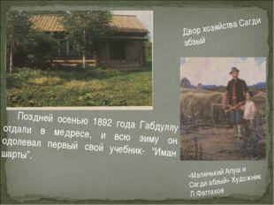 Поздней осенью 1892 года Габдуллу отдали в медресе, и всю зиму он одолевал п