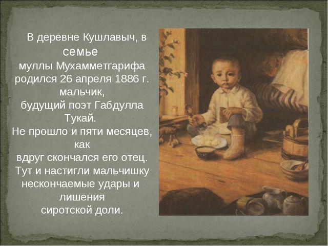 В деревне Кушлавыч, в семье муллы Мухамметгарифа родился 26 апреля 1886 г. м...