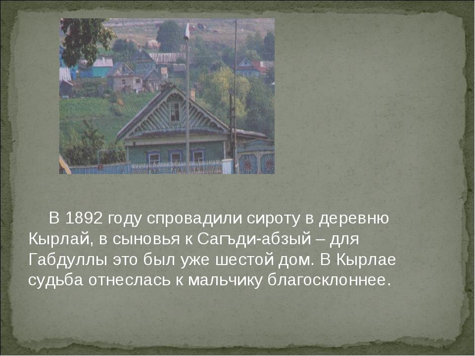 В 1892 году спровадили сироту в деревню Кырлай, в сыновья к Сагъди-абзый – д...
