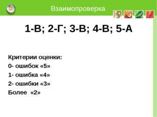 Взаимопроверка 1-В; 2-Г; 3-В; 4-В; 5-А Критерии оценки: 0- ошибок «5» 1- ошиб